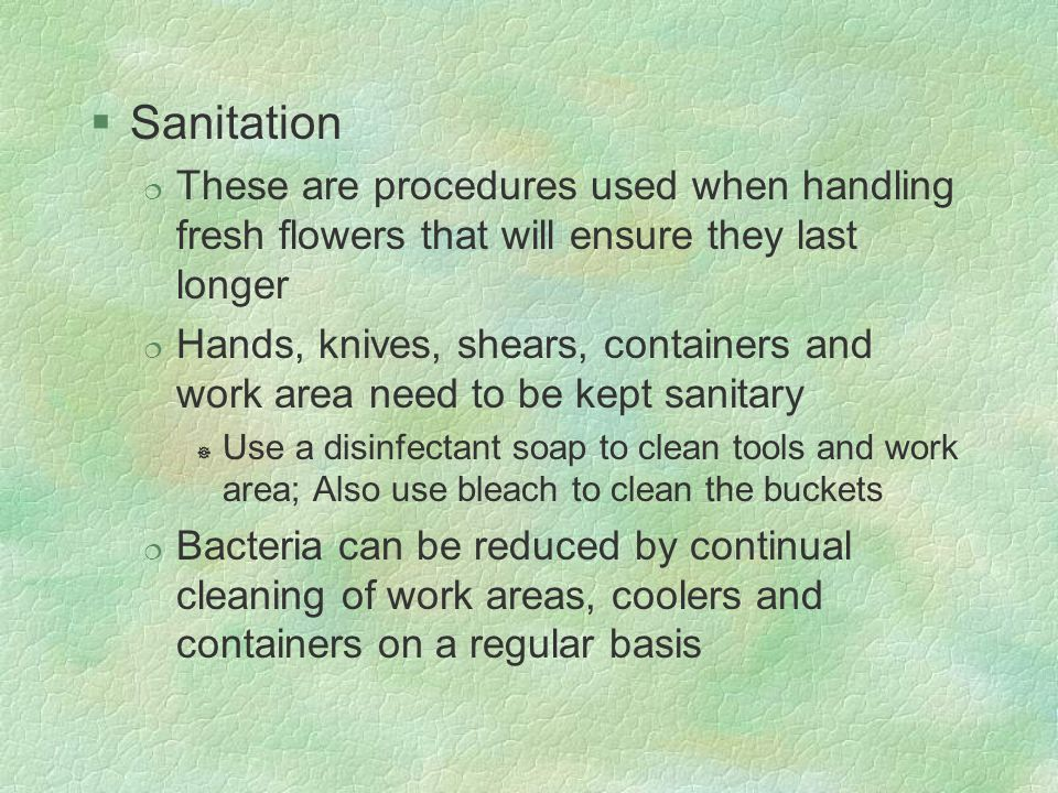 Sanitation These are procedures used when handling fresh flowers that will ensure they last longer.