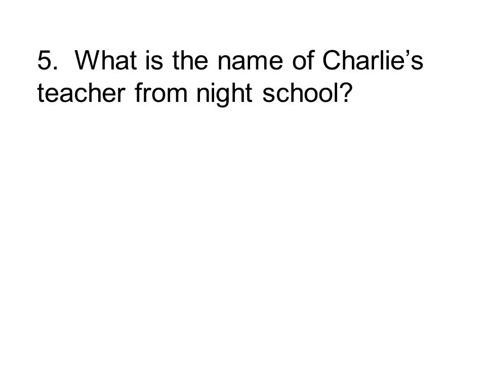 5. What is the name of Charlie's teacher from night school