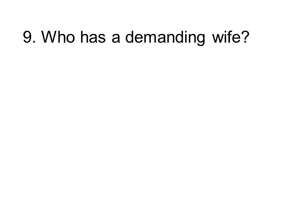 9. Who has a demanding wife