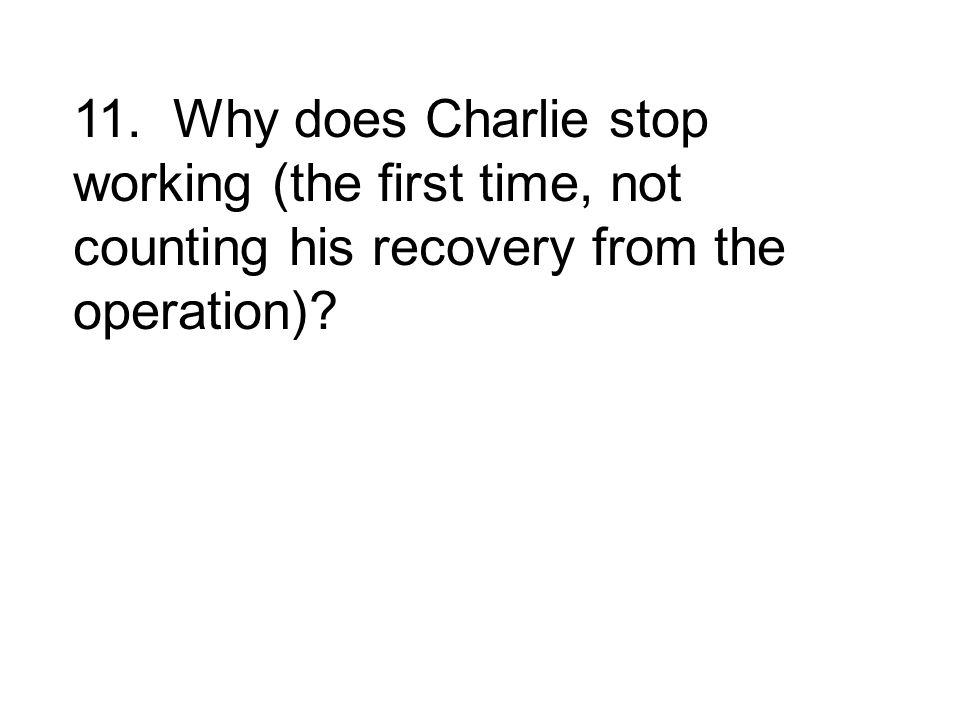 11. Why does Charlie stop working (the first time, not counting his recovery from the operation)