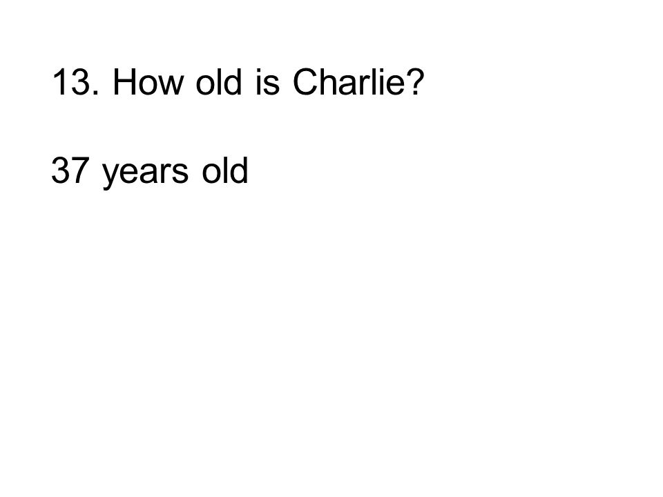 13. How old is Charlie 37 years old