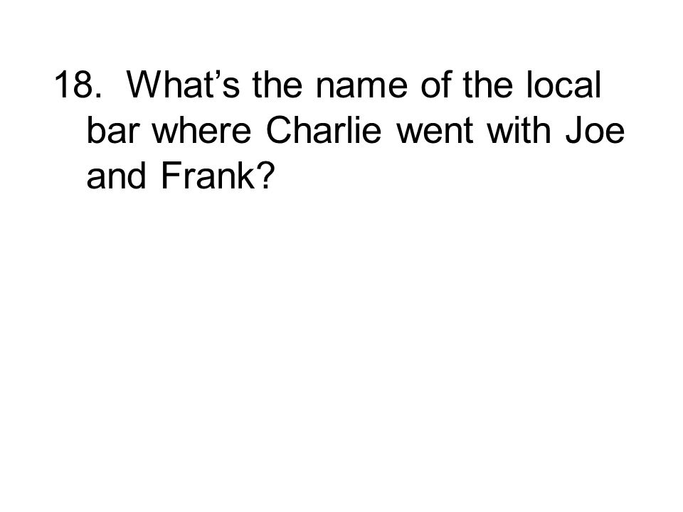 18. What's the name of the local bar where Charlie went with Joe and Frank
