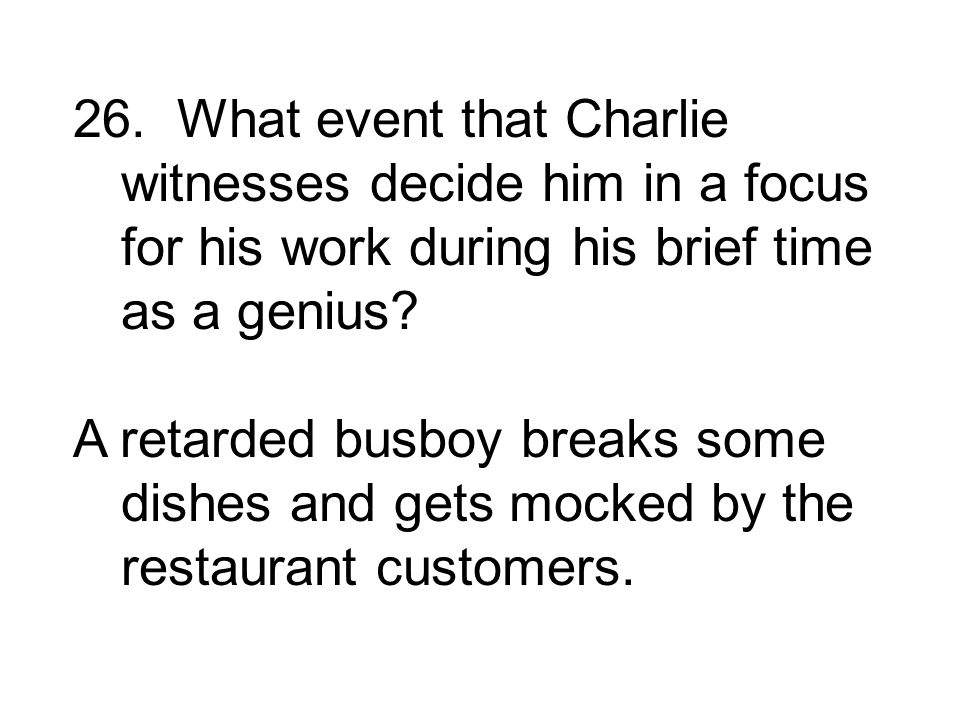 26. What event that Charlie witnesses decide him in a focus for his work during his brief time as a genius
