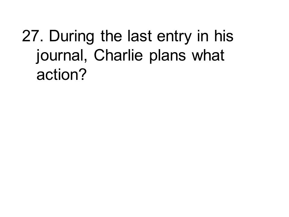 27. During the last entry in his journal, Charlie plans what action
