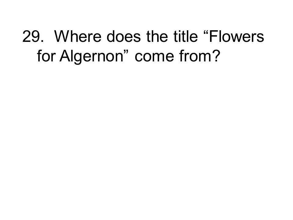 29. Where does the title Flowers for Algernon come from