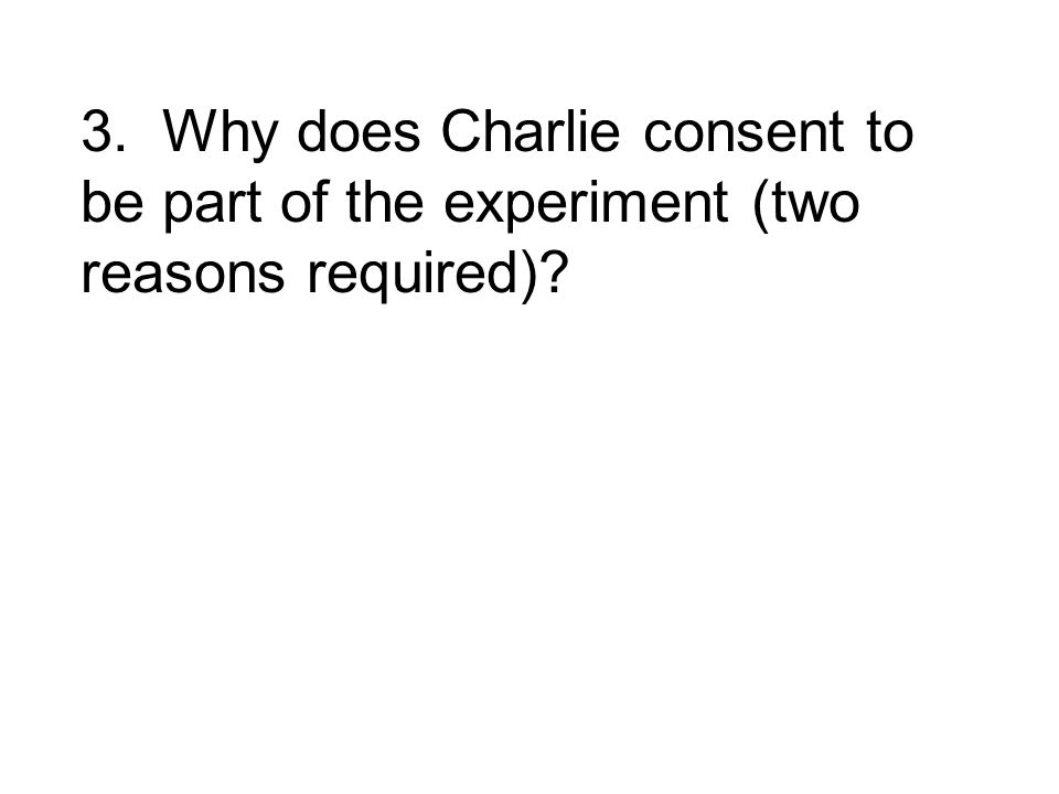 3. Why does Charlie consent to be part of the experiment (two reasons required)