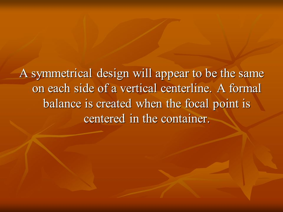 A symmetrical design will appear to be the same on each side of a vertical centerline.
