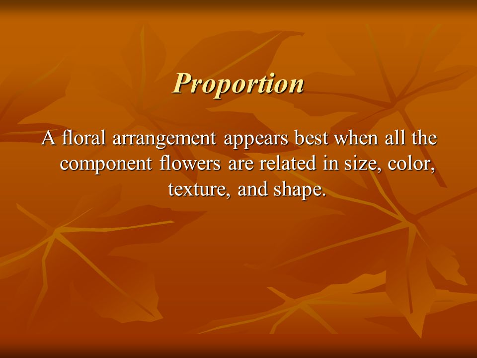 Proportion A floral arrangement appears best when all the component flowers are related in size, color, texture, and shape.