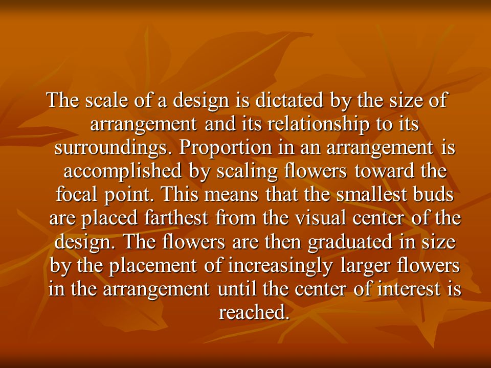 The scale of a design is dictated by the size of arrangement and its relationship to its surroundings.
