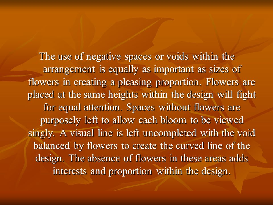 The use of negative spaces or voids within the arrangement is equally as important as sizes of flowers in creating a pleasing proportion.