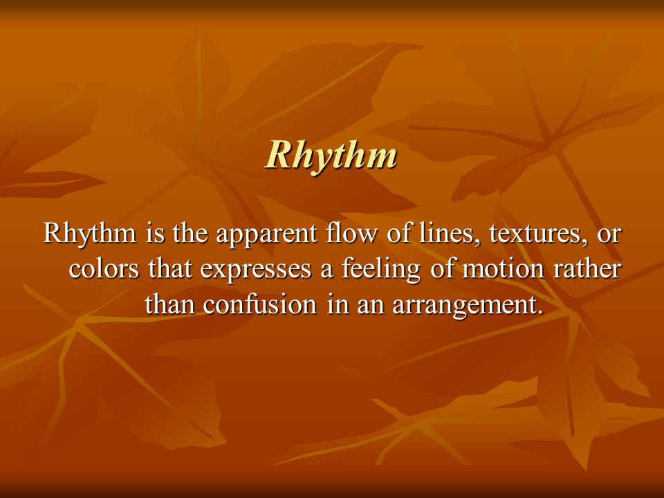 Rhythm Rhythm is the apparent flow of lines, textures, or colors that expresses a feeling of motion rather than confusion in an arrangement.