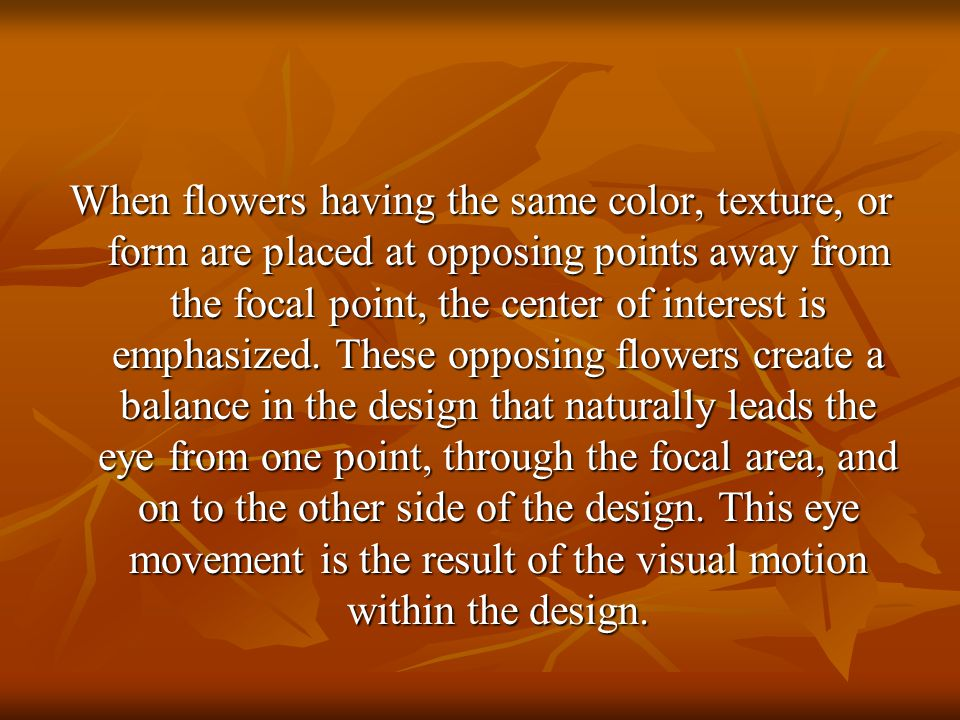 When flowers having the same color, texture, or form are placed at opposing points away from the focal point, the center of interest is emphasized.