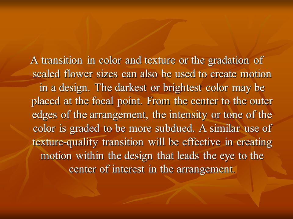 A transition in color and texture or the gradation of scaled flower sizes can also be used to create motion in a design.