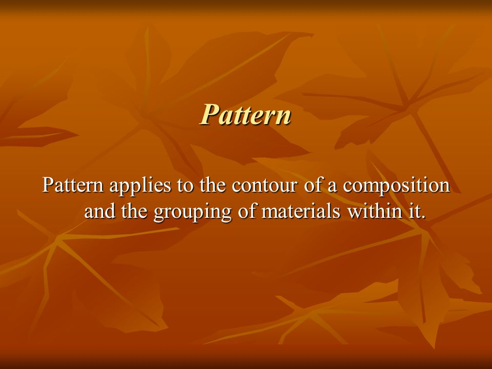 Pattern Pattern applies to the contour of a composition and the grouping of materials within it.