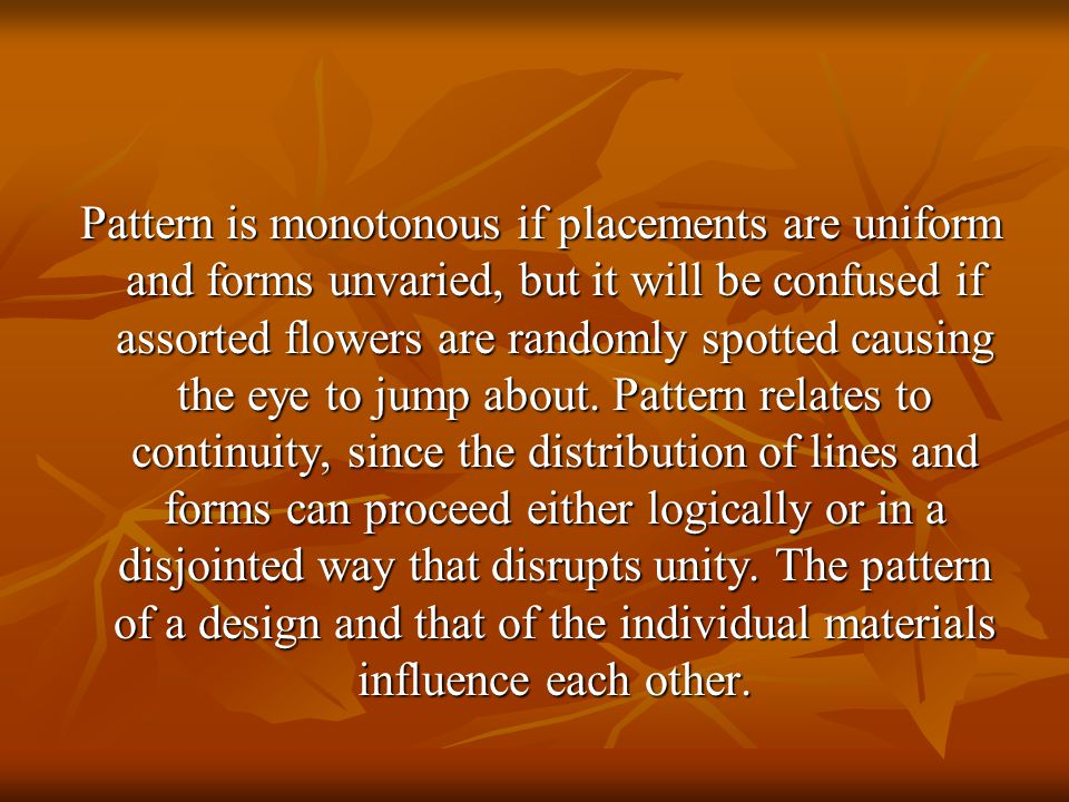 Pattern is monotonous if placements are uniform and forms unvaried, but it will be confused if assorted flowers are randomly spotted causing the eye to jump about.