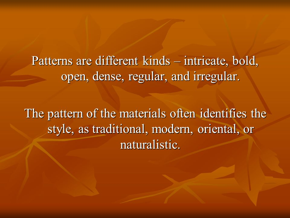 Patterns are different kinds – intricate, bold, open, dense, regular, and irregular.
