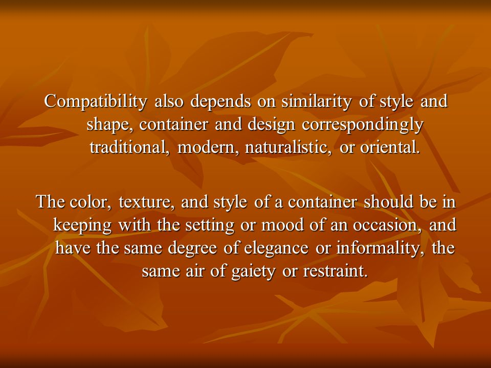 Compatibility also depends on similarity of style and shape, container and design correspondingly traditional, modern, naturalistic, or oriental.