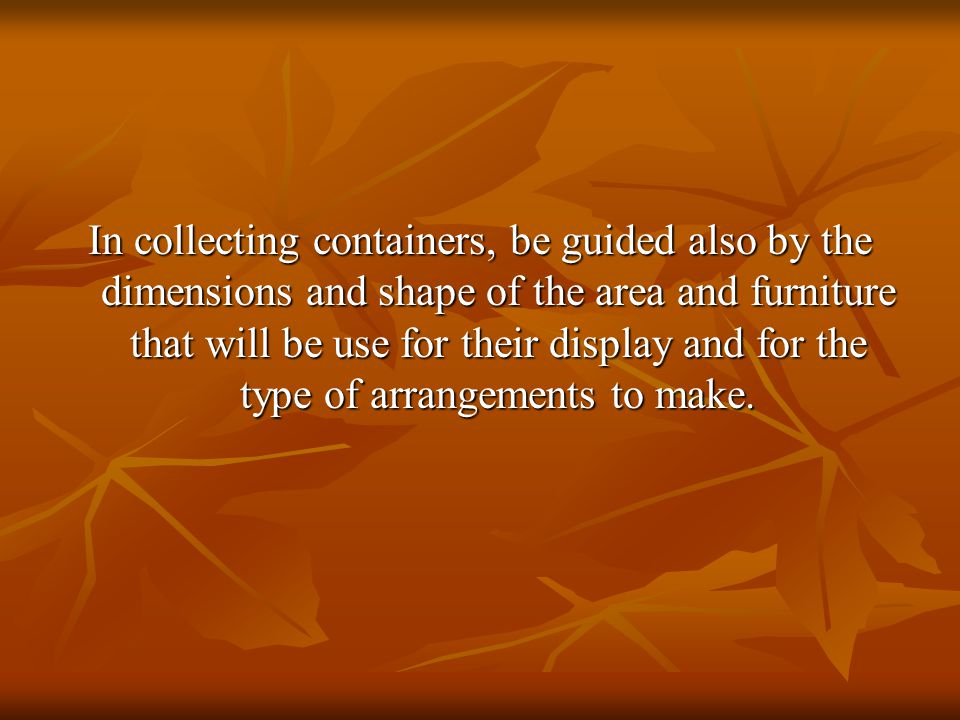 In collecting containers, be guided also by the dimensions and shape of the area and furniture that will be use for their display and for the type of arrangements to make.