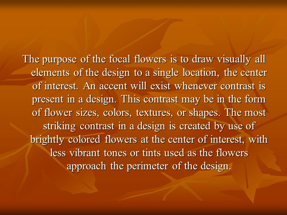 The purpose of the focal flowers is to draw visually all elements of the design to a single location, the center of interest.