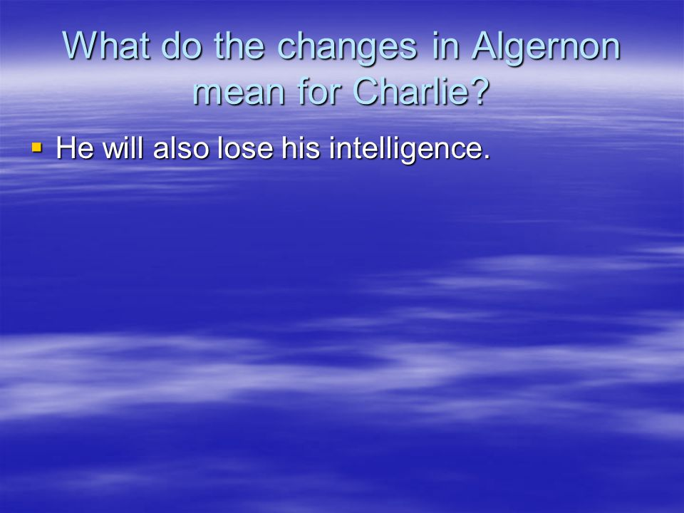 What do the changes in Algernon mean for Charlie