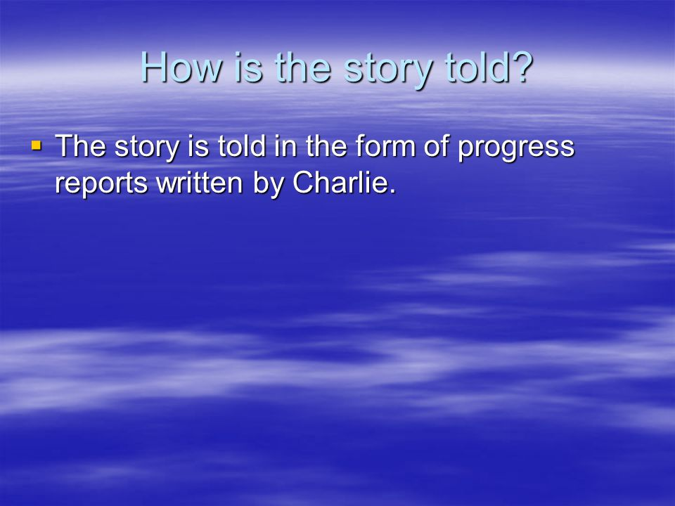 How is the story told The story is told in the form of progress reports written by Charlie.