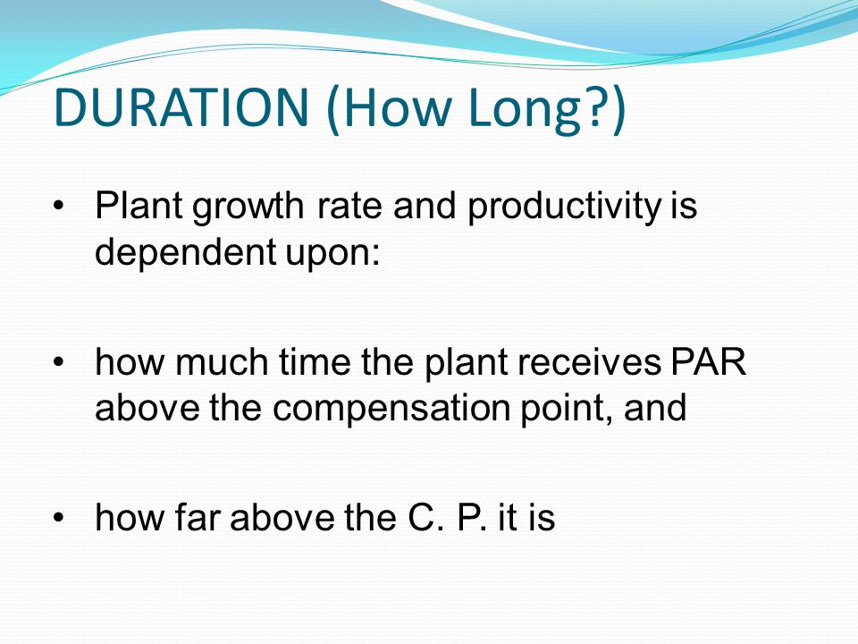 DURATION (How Long ) Plant growth rate and productivity is dependent upon: how much time the plant receives PAR above the compensation point, and.