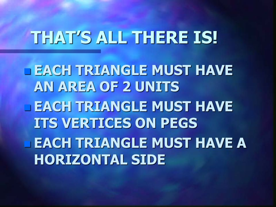 THAT'S ALL THERE IS! EACH TRIANGLE MUST HAVE AN AREA OF 2 UNITS