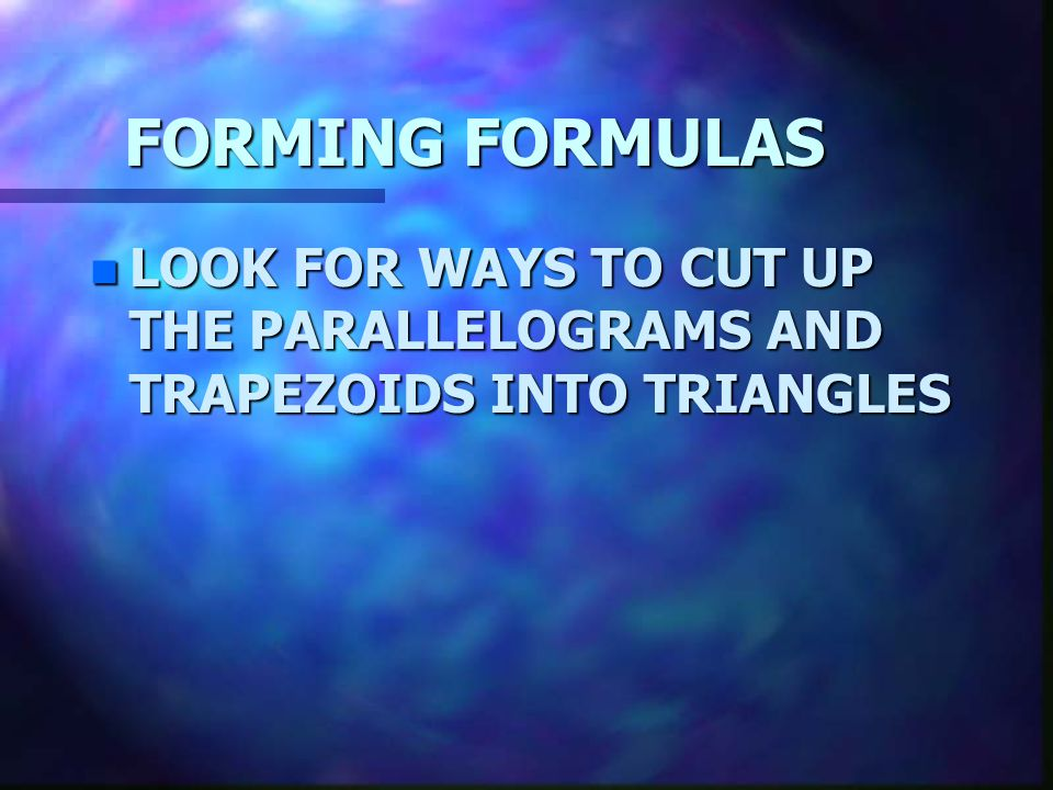 FORMING FORMULAS LOOK FOR WAYS TO CUT UP THE PARALLELOGRAMS AND TRAPEZOIDS INTO TRIANGLES