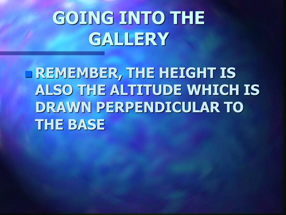 GOING INTO THE GALLERY REMEMBER, THE HEIGHT IS ALSO THE ALTITUDE WHICH IS DRAWN PERPENDICULAR TO THE BASE.