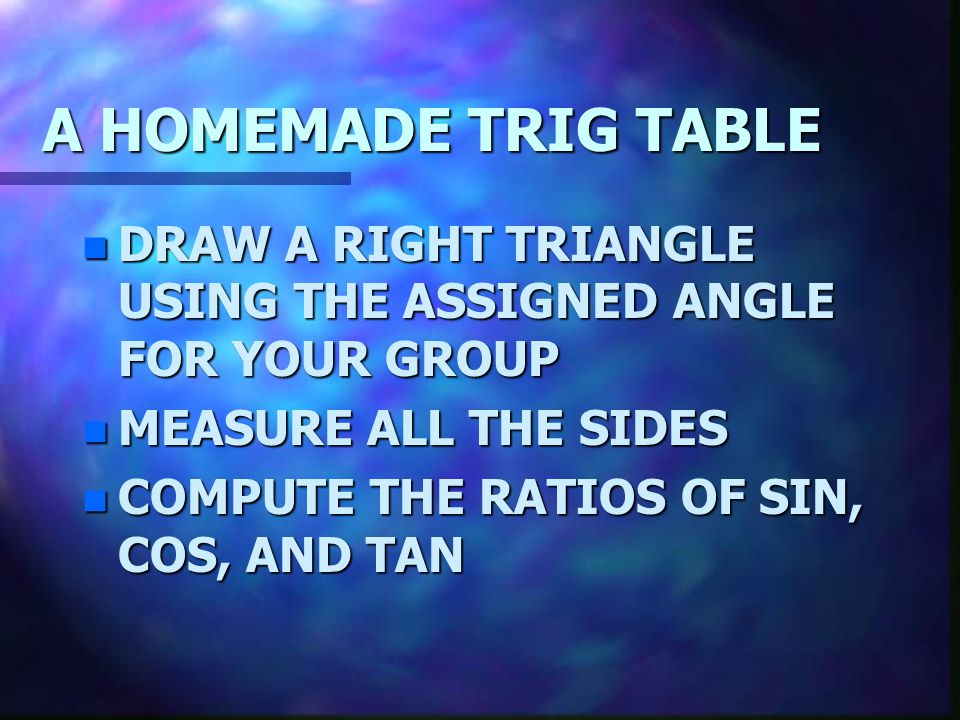 A HOMEMADE TRIG TABLE DRAW A RIGHT TRIANGLE USING THE ASSIGNED ANGLE FOR YOUR GROUP. MEASURE ALL THE SIDES.