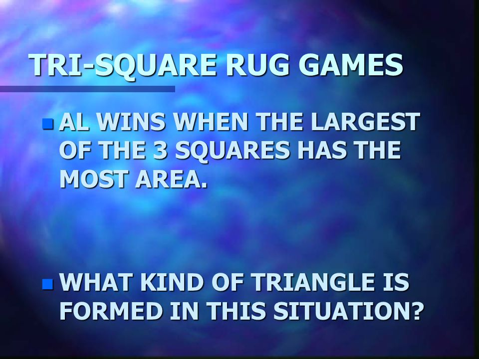 TRI-SQUARE RUG GAMES AL WINS WHEN THE LARGEST OF THE 3 SQUARES HAS THE MOST AREA.