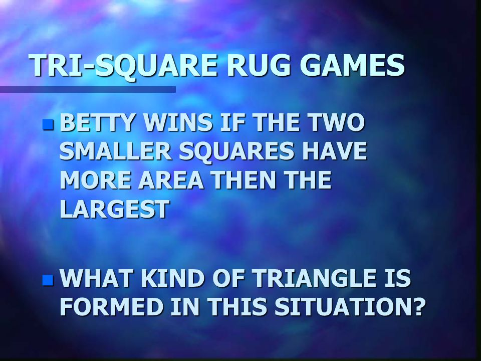 TRI-SQUARE RUG GAMES BETTY WINS IF THE TWO SMALLER SQUARES HAVE MORE AREA THEN THE LARGEST.