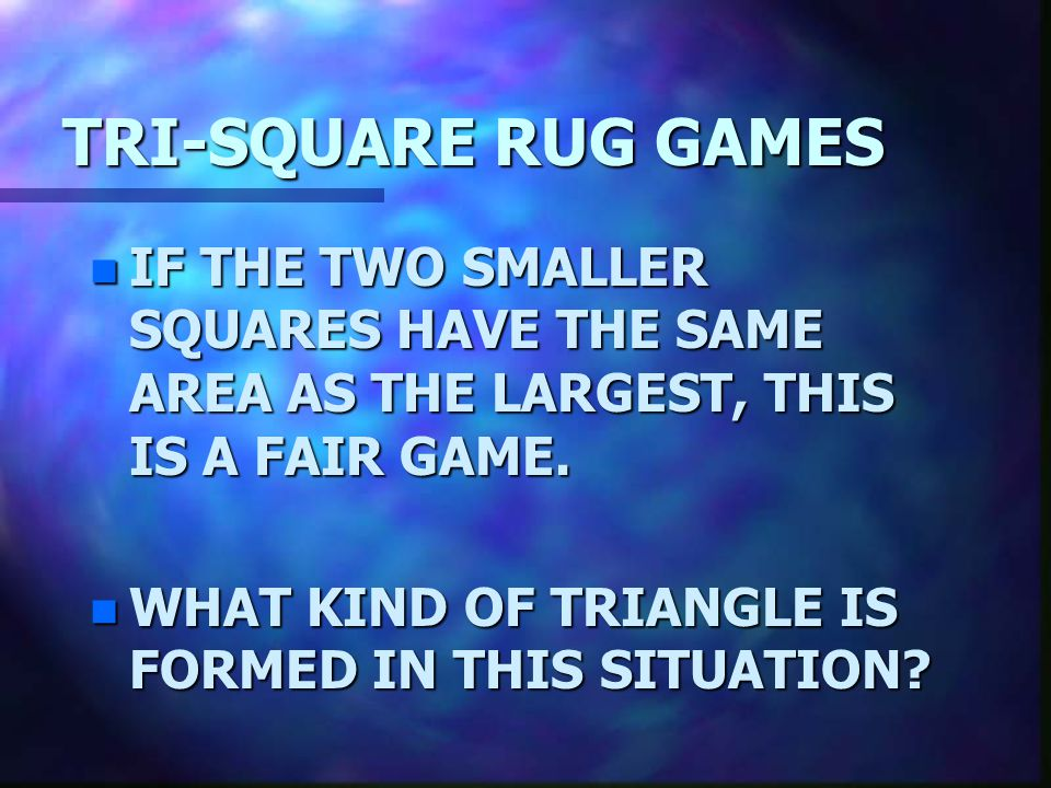 TRI-SQUARE RUG GAMES IF THE TWO SMALLER SQUARES HAVE THE SAME AREA AS THE LARGEST, THIS IS A FAIR GAME.