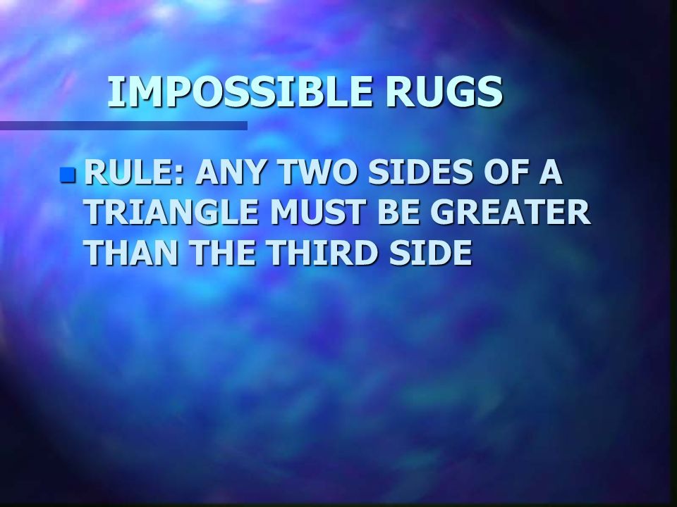 IMPOSSIBLE RUGS RULE: ANY TWO SIDES OF A TRIANGLE MUST BE GREATER THAN THE THIRD SIDE