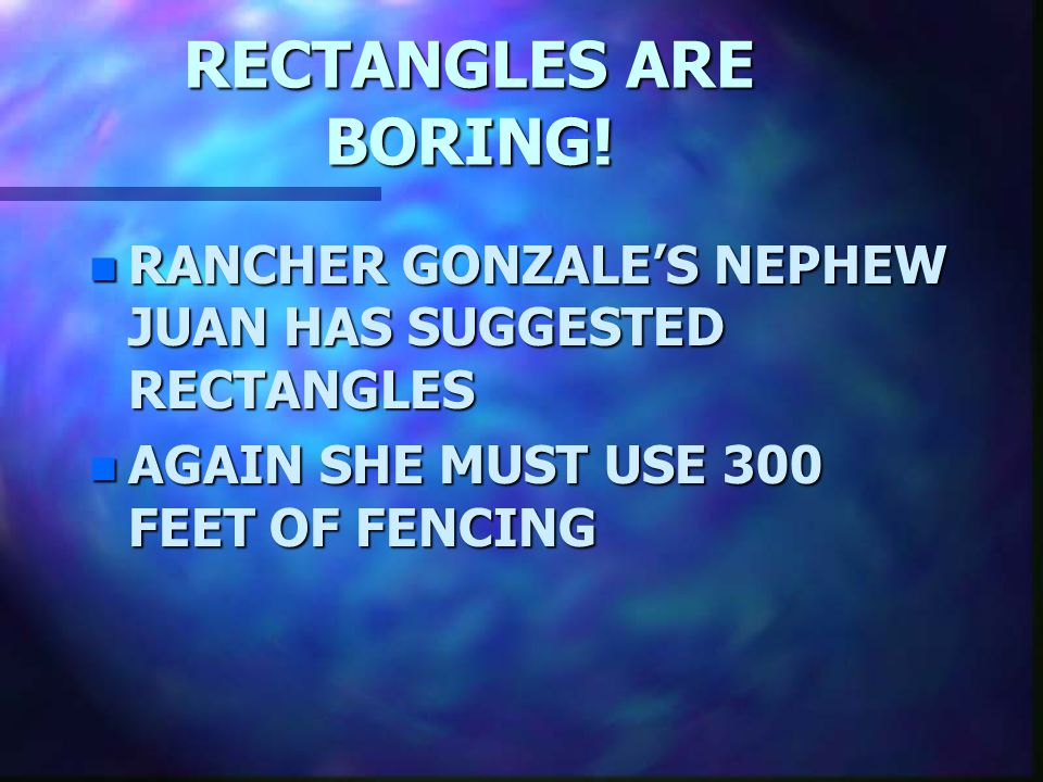 RECTANGLES ARE BORING. RANCHER GONZALE'S NEPHEW JUAN HAS SUGGESTED RECTANGLES.