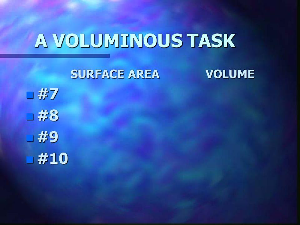 A VOLUMINOUS TASK SURFACE AREA VOLUME #7 #8 #9 #10