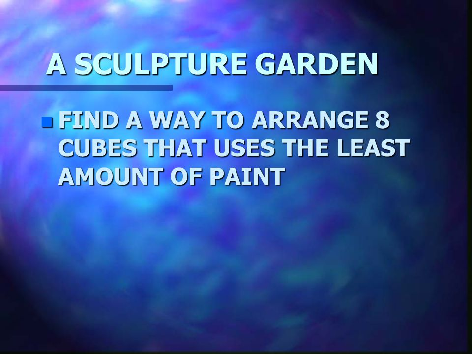 A SCULPTURE GARDEN FIND A WAY TO ARRANGE 8 CUBES THAT USES THE LEAST AMOUNT OF PAINT