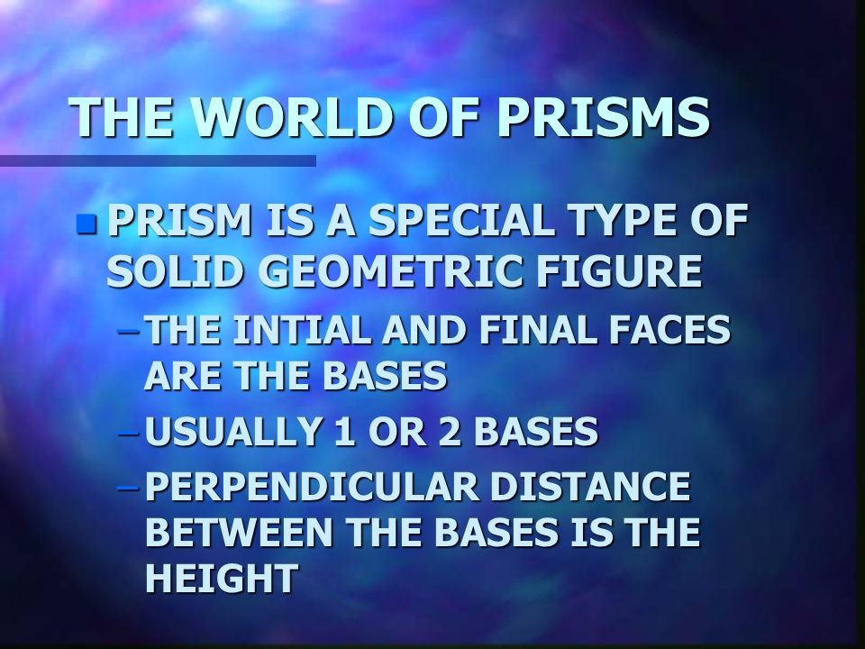 THE WORLD OF PRISMS PRISM IS A SPECIAL TYPE OF SOLID GEOMETRIC FIGURE