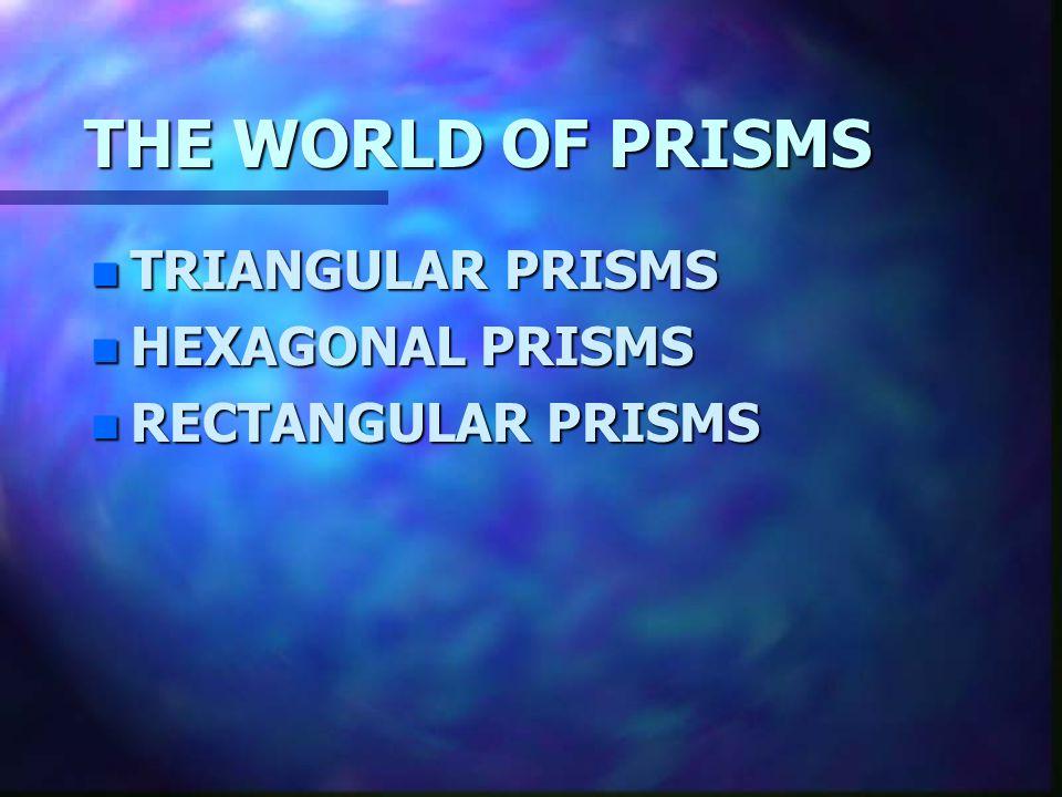 THE WORLD OF PRISMS TRIANGULAR PRISMS HEXAGONAL PRISMS