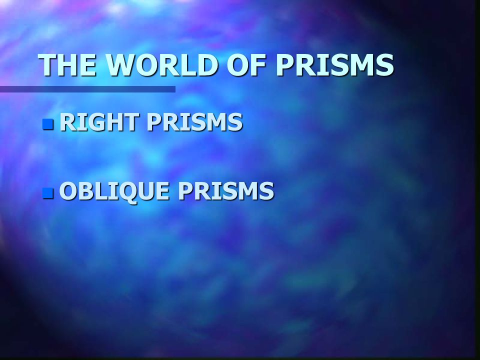 THE WORLD OF PRISMS RIGHT PRISMS OBLIQUE PRISMS