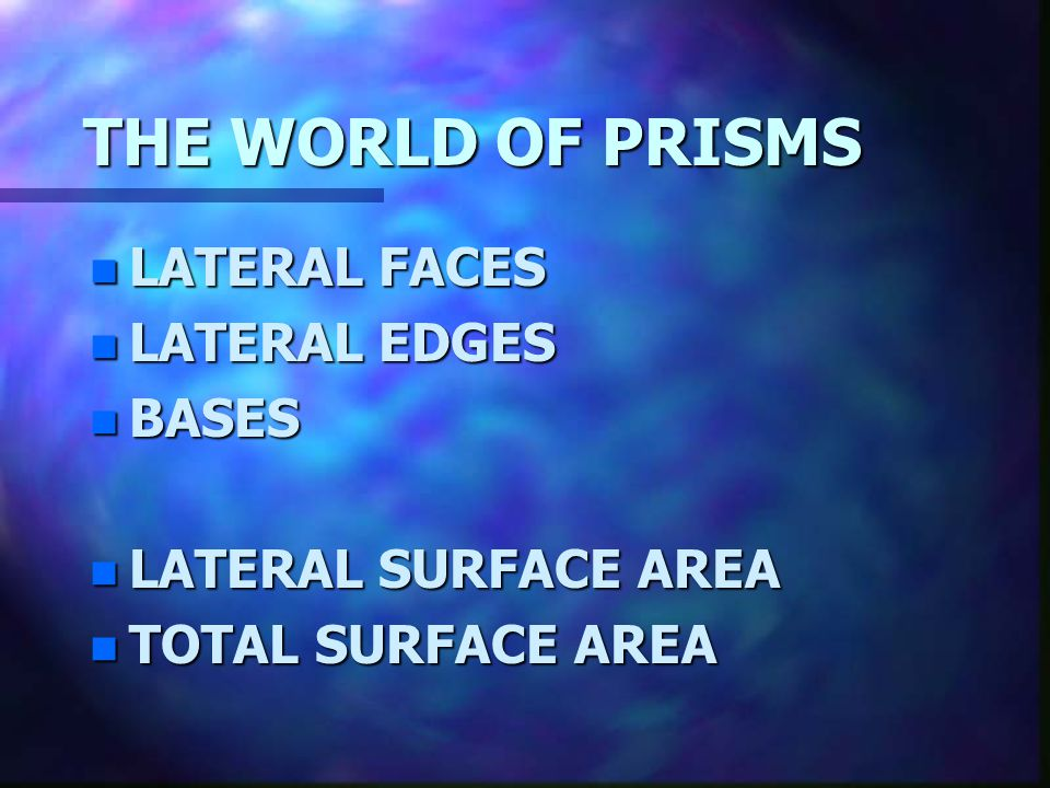 THE WORLD OF PRISMS LATERAL FACES LATERAL EDGES BASES
