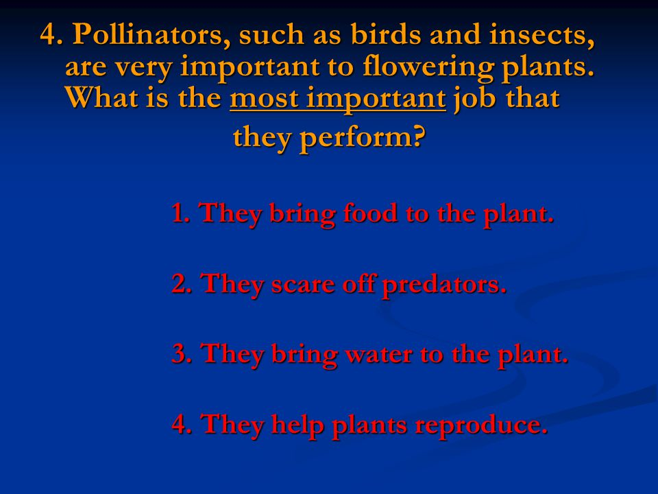 4. Pollinators, such as birds and insects, are very important to flowering plants. What is the most important job that