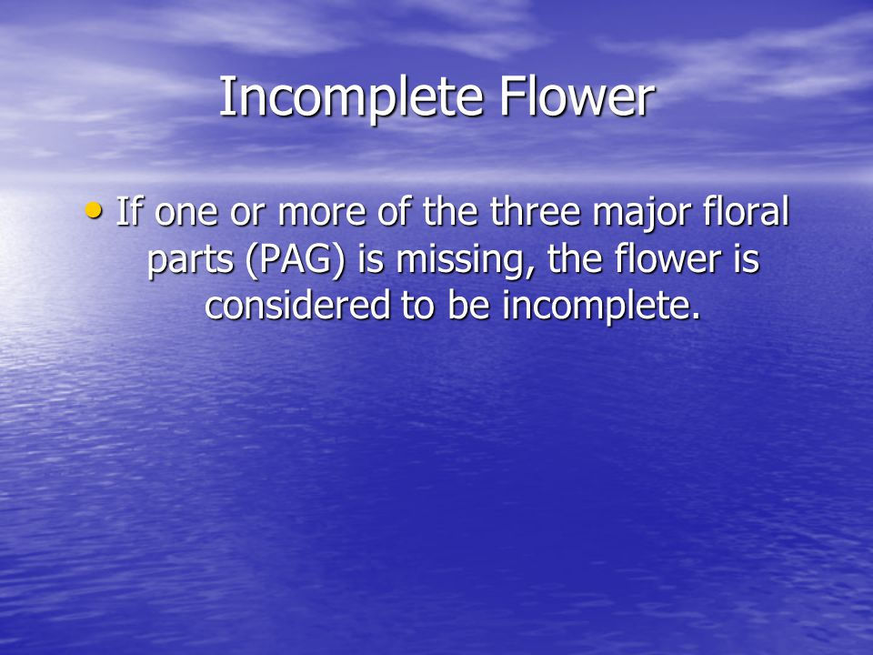 Incomplete Flower If one or more of the three major floral parts (PAG) is missing, the flower is considered to be incomplete.