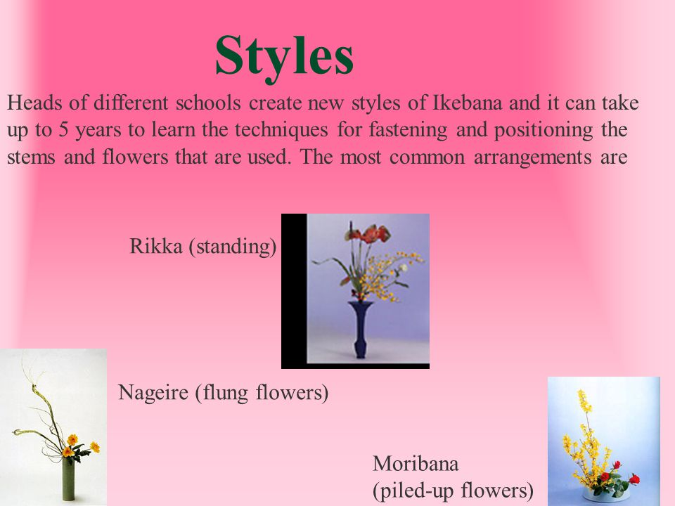 Styles Heads of different schools create new styles of Ikebana and it can take.