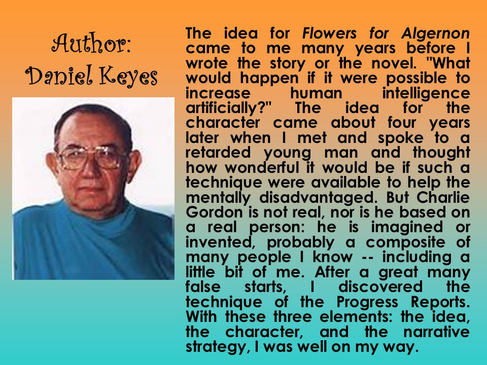 The idea for Flowers for Algernon came to me many years before I wrote the story or the novel. What would happen if it were possible to increase human intelligence artificially The idea for the character came about four years later when I met and spoke to a retarded young man and thought how wonderful it would be if such a technique were available to help the mentally disadvantaged. But Charlie Gordon is not real, nor is he based on a real person: he is imagined or invented, probably a composite of many people I know -- including a little bit of me. After a great many false starts, I discovered the technique of the Progress Reports. With these three elements: the idea, the character, and the narrative strategy, I was well on my way.