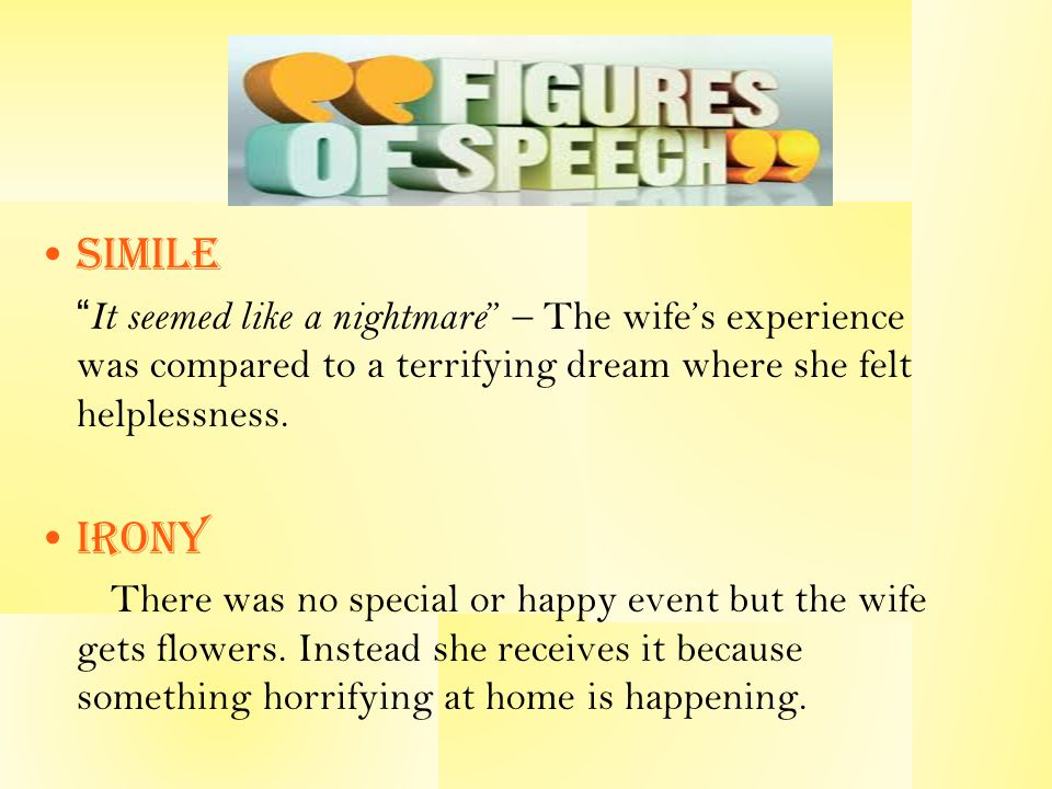 Simile It seemed like a nightmare – The wife's experience was compared to a terrifying dream where she felt helplessness.