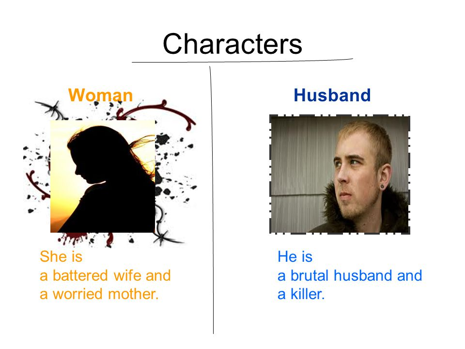 Characters Woman Husband She is a battered wife and a worried mother.