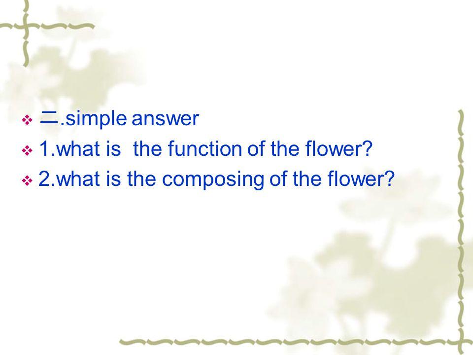 二.simple answer 1.what is the function of the flower 2.what is the composing of the flower