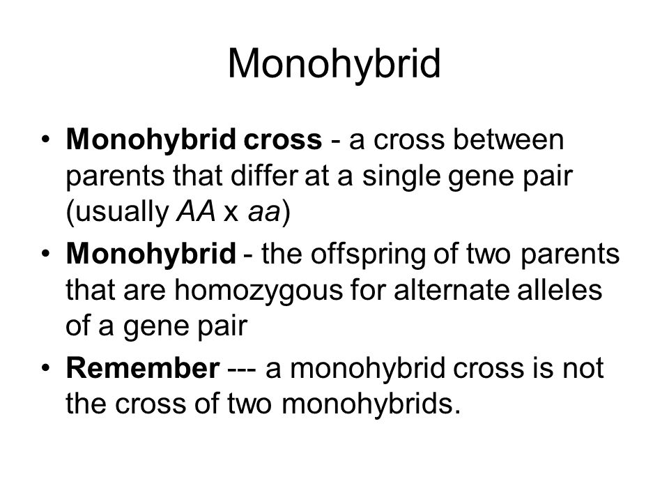 Monohybrid Monohybrid cross - a cross between parents that differ at a single gene pair (usually AA x aa)
