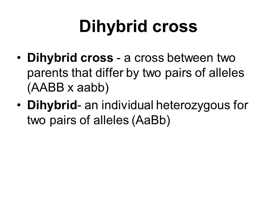 Dihybrid cross Dihybrid cross - a cross between two parents that differ by two pairs of alleles (AABB x aabb)